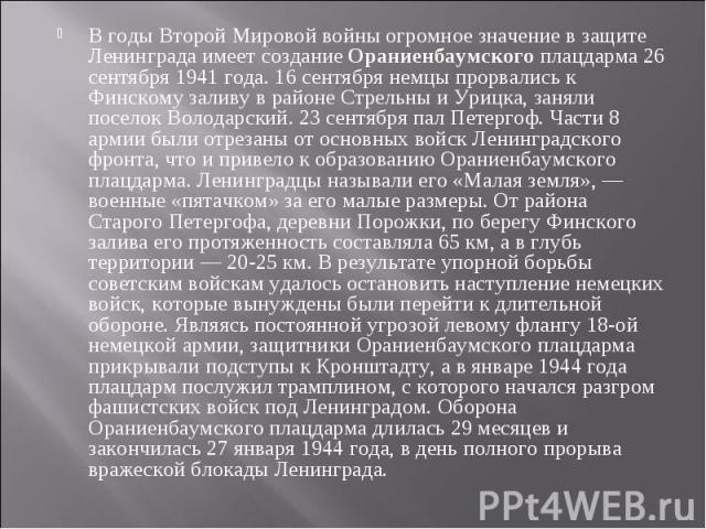 В годы Второй Мировой войны огромное значение в защите Ленинграда имеет создание Ораниенбаумскогоплацдарма 26 сентября 1941 года. 16 сентября немцы прорвались к Финскому заливу в районе Стрельны и Урицка, заняли поселок Володарский. 23 сентября пал…