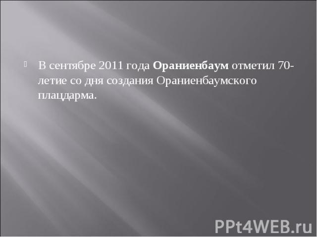 В сентябре 2011 годаОраниенбаумотметил 70-летие со дня создания Ораниенбаумского плацдарма.
