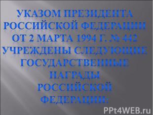 Указом Президента Российской Федерации от 2 марта 1994 г. № 442Учреждены следующ