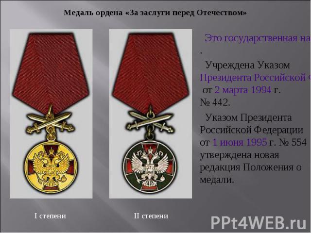 Медаль ордена «За заслуги перед Отечеством» Это государственная награда Российской Федерации. Учреждена Указом Президента Российской Федерации от 2 марта 1994г. №442. Указом Президента Российской Федерации от 1 июня 1995г. №554 утверждена новая …