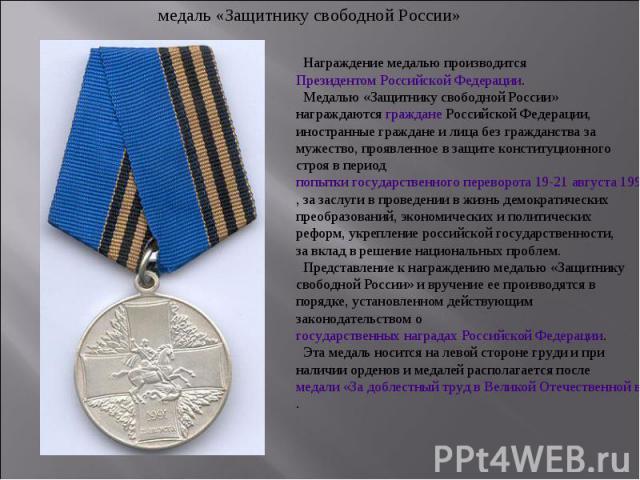 медаль «Защитнику свободной России» Награждение медалью производится Президентом Российской Федерации. Медалью «Защитнику свободной России» награждаются граждане Российской Федерации, иностранные граждане и лица без гражданства за мужество, проявлен…