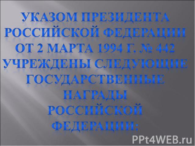 Указом Президента Российской Федерации от 2 марта 1994 г. № 442Учреждены следующие Государственные награды Российской федерации: