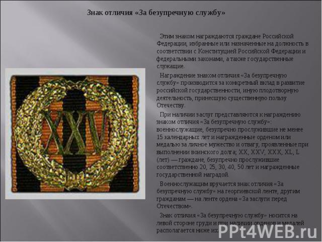 Знак отличия «За безупречную службу» Этим знаком награждаются граждане Российской Федерации, избранные или назначенные на должность в соответствии с Конституцией Российской Федерации и федеральными законами, а также государственные служащие. Награжд…