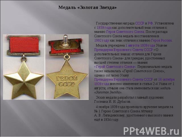 Медаль «Золотая Звезда» Государственная награда СССР и РФ. Установлена с 1939 года как дополнительный знак отличия к званию Героя Советского Союза. После распада Советского Союза медаль восстановлена в 1992 году как знак отличия к званию Героя Росси…