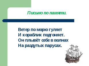 Письмо по памяти.Ветер по морю гуляетИ кораблик подгоняет.Он плывёт себе в волна