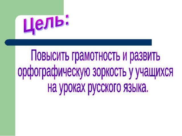 Цель:Повысить грамотность и развить орфографическую зоркость у учащихся на уроках русского языка.