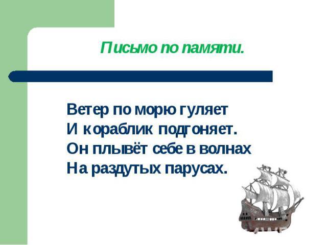 Письмо по памяти.Ветер по морю гуляетИ кораблик подгоняет.Он плывёт себе в волнахНа раздутых парусах.