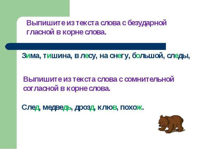 Выпишите из текста слова с безударной гласной в корне слова.Зима, тишина, в лесу, на снегу, большой, следы, Выпишите из текста слова с сомнительной согласной в корне слова.След, медведь, дрозд, клюв, похож.
