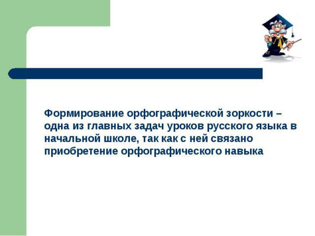 Формирование орфографической зоркости – одна из главных задач уроков русского языка в начальной школе, так как с ней связано приобретение орфографического навыка