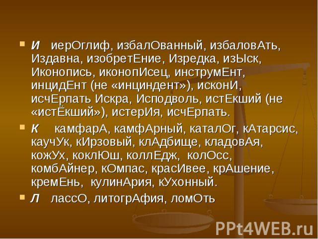ИиерОглиф, избалОванный, избаловАть, Издавна, изобретЕние, Изредка, изЫск, Иконопись, иконопИсец, инструмЕнт, инцидЕнт (не «инциндент»), исконИ, исчЕрпать Искра, Исподволь, истЕкший (не «истЁкший»), истерИя, исчЕрпать.К камфарА, камфАрный, каталОг, …