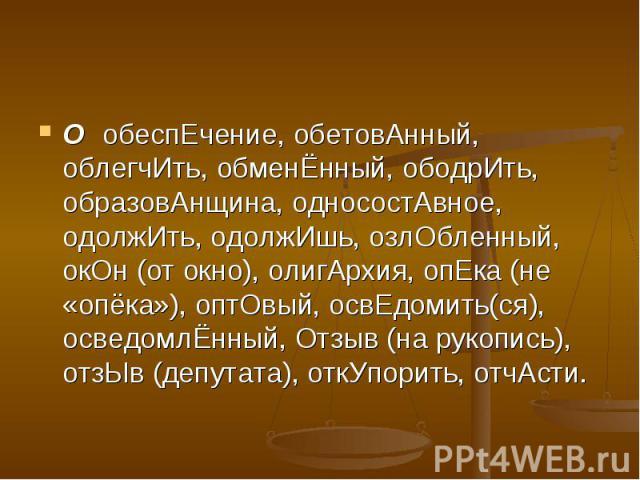 ОобеспЕчение, обетовАнный, облегчИть, обменЁнный, ободрИть, образовАнщина, односостАвное, одолжИть, одолжИшь, озлОбленный, окОн (от окно), олигАрхия, опЕка (не «опёка»), оптОвый, освЕдомить(ся), осведомлЁнный, Отзыв (на рукопись), отзЫв (депутата), …
