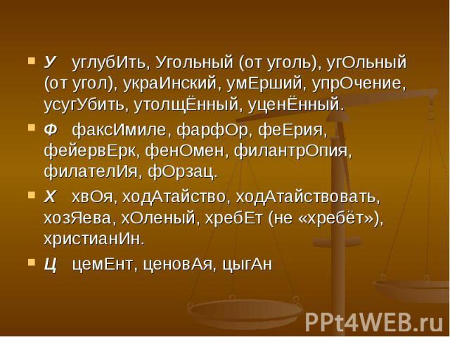 УуглубИть, Угольный (от уголь), угОльный (от угол), украИнский, умЕрший, упрОчение, усугУбить, утолщЁнный, уценЁнный.ФфаксИмиле, фарфОр, феЕрия, фейервЕрк, фенОмен, филантрОпия, филателИя, фОрзац.ХхвОя, ходАтайство, ходАтайствовать, хозЯева, хОленый…