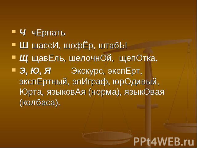 ЧчЕрпатьШшассИ, шофЁр, штабЫЩщавЕль, шелочнОй, щепОтка.Э, Ю, ЯЭкскурс, экспЕрт, экспЕртный, эпИграф, юрОдивый, Юрта, языковАя (норма), языкОвая (колбаса).