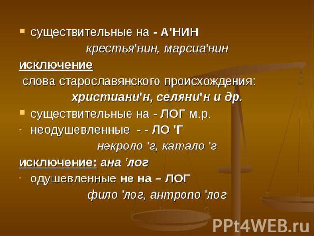 существительные на - А'НИНкрестья'нин, марсиа'нинисключение слова старославянского происхождения:христиани'н, селяни'н и др.существительные на - ЛОГ м.р.неодушевленные - - ЛО 'Гнекроло 'г, катало 'гисключение: ана 'логодушевленные не на – ЛОГфило 'л…