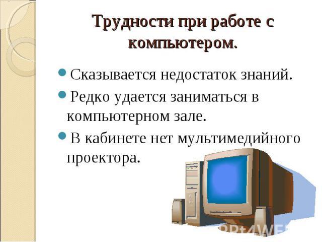Трудности при работе с компьютером.Сказывается недостаток знаний.Редко удается заниматься в компьютерном зале.В кабинете нет мультимедийного проектора.
