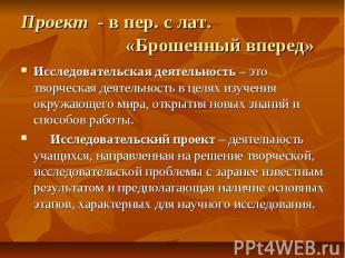 Проект - в пер. с лат. «Брошенный вперед»Исследовательская деятельность – это тв