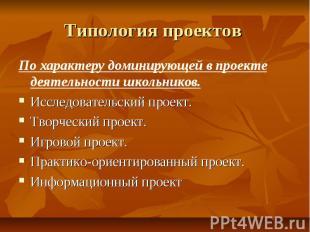 Типология проектов По характеру доминирующей в проекте деятельности школьников.И