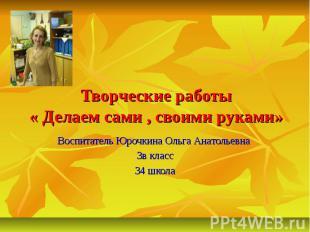 Творческие работы« Делаем сами , своими руками»Воспитатель Юрочкина Ольга Анатол