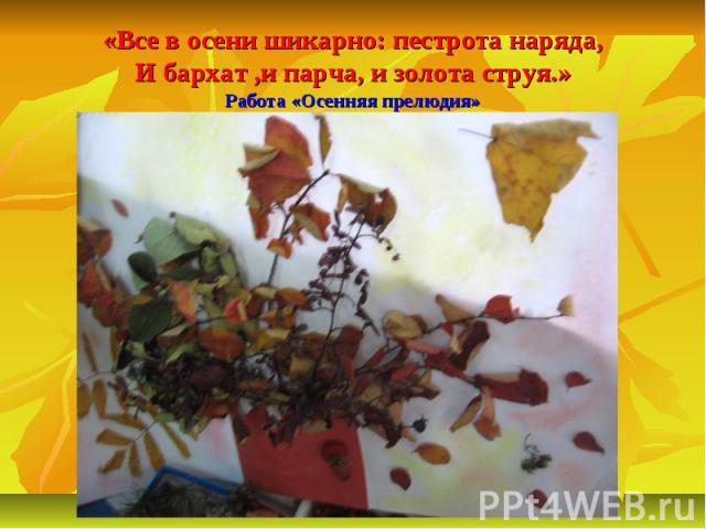 «Все в осени шикарно: пестрота наряда,И бархат ,и парча, и золота струя.»Работа «Осенняя прелюдия»