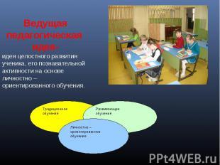 Ведущая педагогическая идея-идея целостного развития ученика, его познавательной