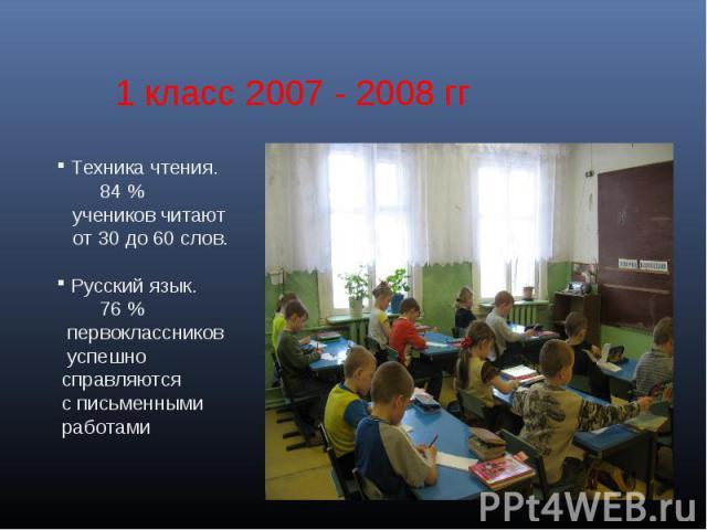 1 класс 2007 - 2008 гг Техника чтения. 84 % учеников читают от 30 до 60 слов. Русский язык. 76 % первоклассников успешно справляются с письменными работами