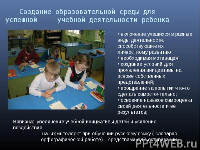Создание образовательной среды для успешной учебной деятельности ребенка включение учащихся в разные виды деятельности, способствующие их личностному развитию; необходимая мотивация; создание условий для проявления инициативы на основе собственных п…