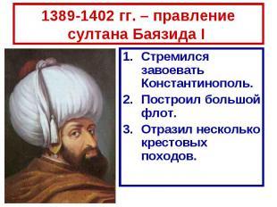 1389-1402 гг. – правление султана Баязида I Стремился завоевать Константинополь.