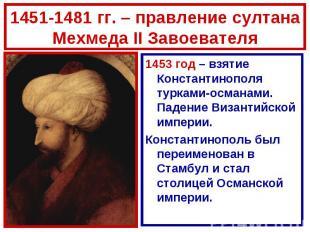 1451-1481 гг. – правление султана Мехмеда II Завоевателя1453 год – взятие Конста