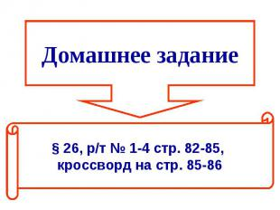 Домашнее задание§ 26, р/т № 1-4 стр. 82-85, кроссворд на стр. 85-86