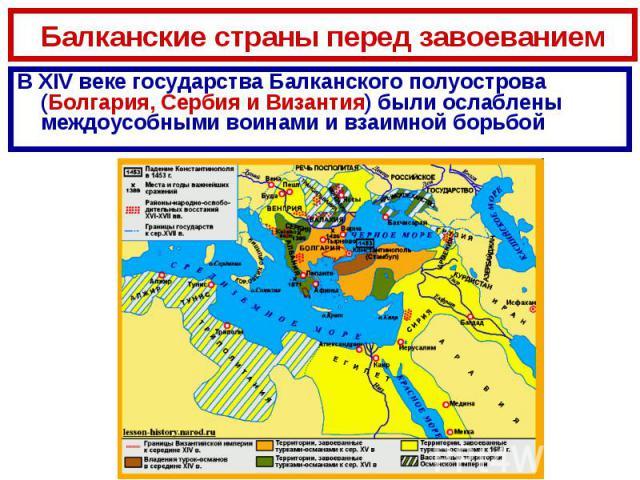 Балканские страны перед завоеваниемВ XIV веке государства Балканского полуострова (Болгария, Сербия и Византия) были ослаблены междоусобными воинами и взаимной борьбой