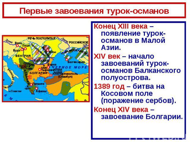 Первые завоевания турок-османовКонец XIII века – появление турок-османов в Малой Азии.XIV век – начало завоеваний турок-османов Балканского полуострова.1389 год – битва на Косовом поле (поражение сербов).Конец XIV века – завоевание Болгарии.