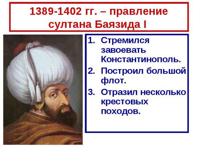 1389-1402 гг. – правление султана Баязида I Стремился завоевать Константинополь.Построил большой флот.Отразил несколько крестовых походов.