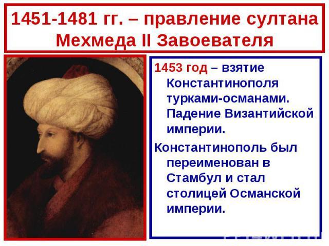 1451-1481 гг. – правление султана Мехмеда II Завоевателя1453 год – взятие Константинополя турками-османами. Падение Византийской империи.Константинополь был переименован в Стамбул и стал столицей Османской империи.