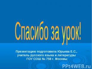 Спасибо за урок! Презентацию подготовила Юрьева Е.С., учитель русского языка и л