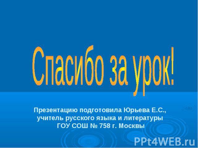 Спасибо за урок! Презентацию подготовила Юрьева Е.С., учитель русского языка и литературы ГОУ СОШ № 758 г. Москвы