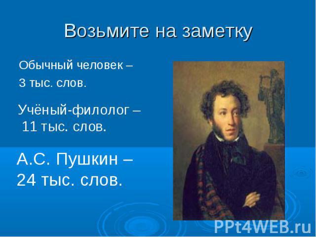 Возьмите на заметкуОбычный человек – 3 тыс. слов.Учёный-филолог – 11 тыс. слов.А.С. Пушкин – 24 тыс. слов.