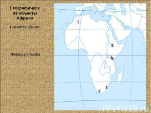 Географические объекты АфрикиНазовите объект:Формы рельефа