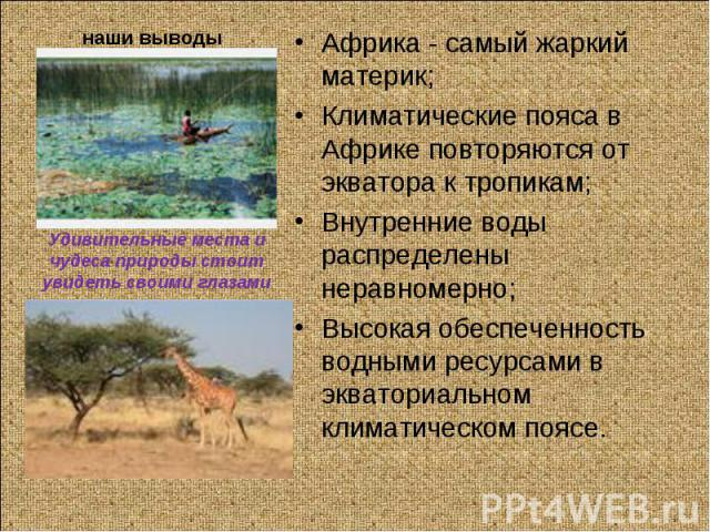 Африка - самый жаркий материк;Климатические пояса в Африке повторяются от экватора к тропикам;Внутренние воды распределены неравномерно;Высокая обеспеченность водными ресурсами в экваториальном климатическом поясе.Удивительные места и чудеса природы…