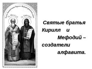 Святые братьяКирилл и Мефодий – создатели алфавита.