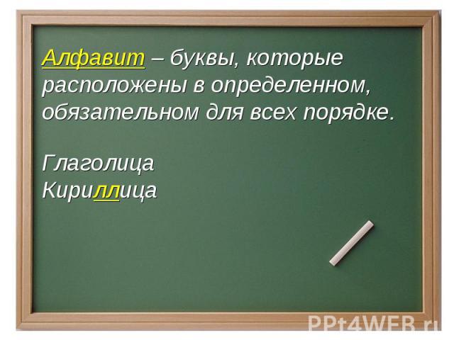 Алфавит – буквы, которые расположены в определенном, обязательном для всех порядке.Глаголица Кириллица