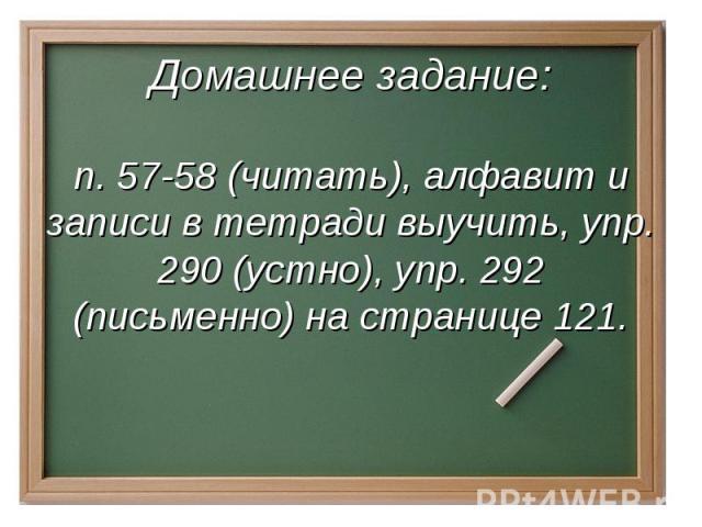 Домашнее задание:п. 57-58 (читать), алфавит и записи в тетради выучить, упр. 290 (устно), упр. 292 (письменно) на странице 121.