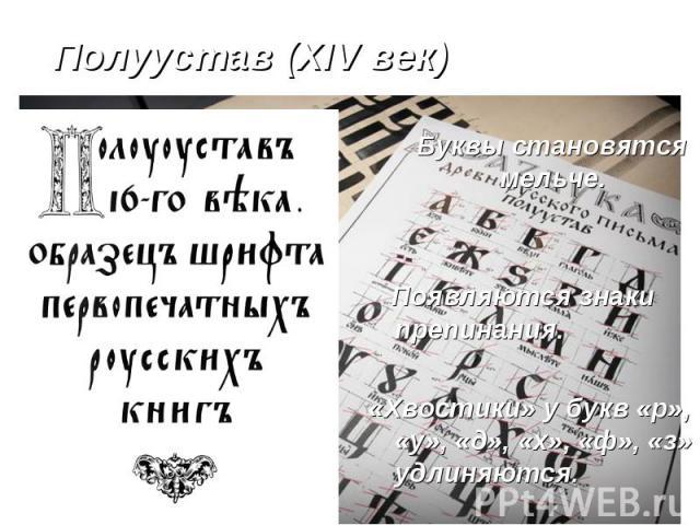Полуустав (XIV век) Буквы становятся мельче. Появляются знаки препинания. «Хвостики» у букв «р», «у», «д», «х», «ф», «з» удлиняются.