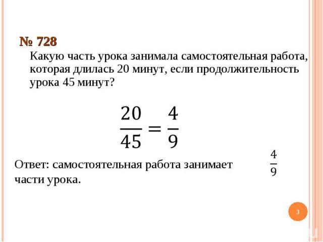 № 728Какую часть урока занимала самостоятельная работа, которая длилась 20 минут, если продолжительность урока 45 минут?Ответ: самостоятельная работа занимает части урока.