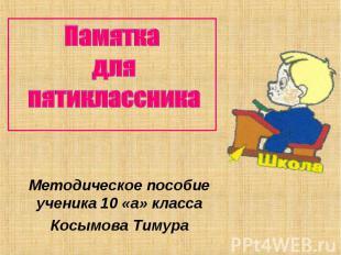 Памятка для пятиклассникаМетодическое пособие ученика 10 «а» классаКосымова Тиму