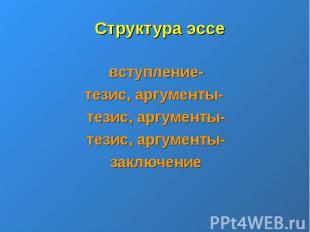 Структура эссевступление-тезис, аргументы- тезис, аргументы-тезис, аргументы-зак