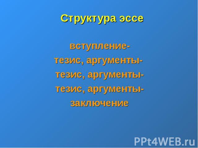 Структура эссевступление-тезис, аргументы- тезис, аргументы-тезис, аргументы-заключение