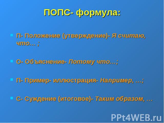 ПОПС- формула:П- Положение (утверждение)- Я считаю, что… ;О- Объяснение- Потому что…;П- Пример- иллюстрация- Например, …;С- Суждение (итоговое)- Таким образом, …