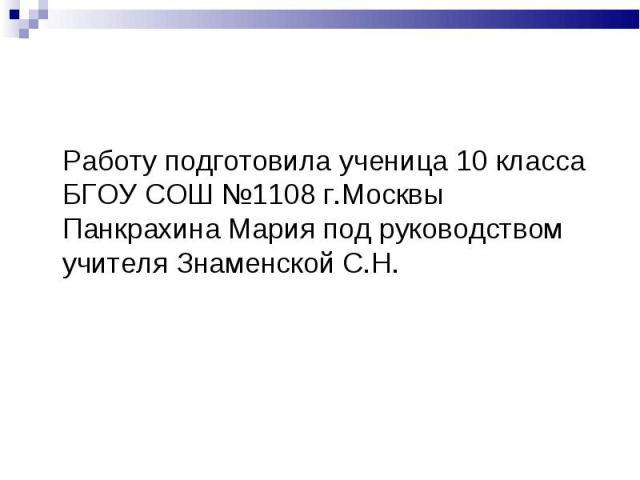 Работу подготовила ученица 10 класса БГОУ СОШ №1108 г.Москвы Панкрахина Мария под руководством учителя Знаменской С.Н.