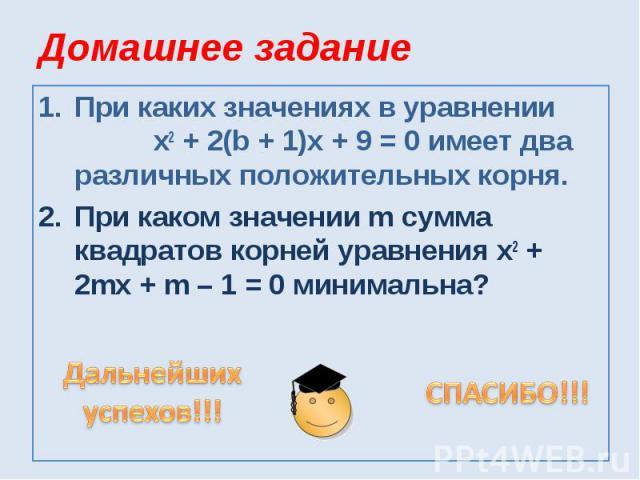 Домашнее заданиеПри каких значениях в уравнении х2 + 2(b + 1)x + 9 = 0 имеет два различных положительных корня.При каком значении m сумма квадратов корней уравнения х2 + 2mx + m – 1 = 0 минимальна?