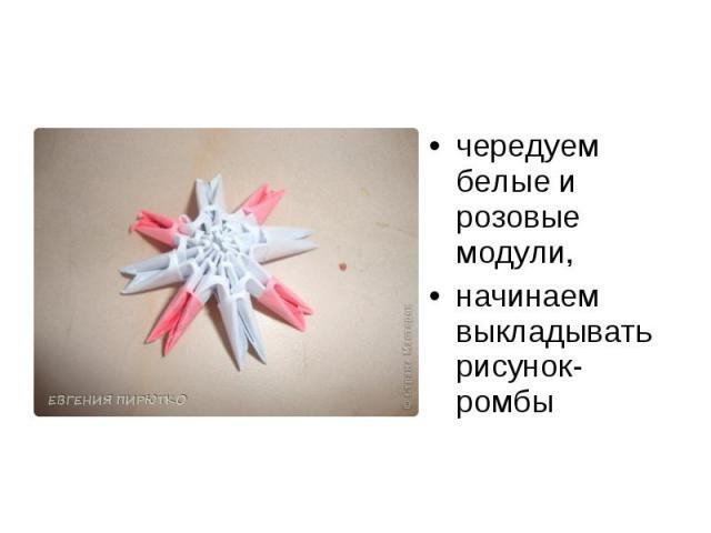 чередуем белые и розовые модули, начинаем выкладывать рисунок- ромбы